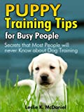 "Puppy Training Tips for Busy People – ""Secrets that Most People will never Know about Dog Training"" – Special Edition"