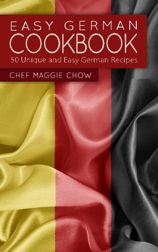 Easy German Cookbook: 50 Unique and Easy German Recipes by Chef Maggie Chow