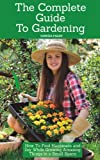 The Complete Guide To Gardening: How To Find Happiness and Joy While Growing Amazing Things in a Small Space