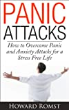 Panic Attacks - How to Overcome Panic and Anxiety Attacks for a Stress Free Life (Panic Attack Symptoms, Anxiety Attacks, Stress Triggers and Management)