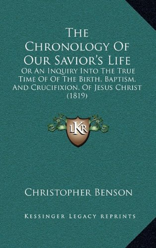 The Chronology of Our Savior's Life: Or an Inquiry Into the True Time of of the Birth, Baptism, and Crucifixion, of Jesus Christ (1819)