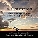 4 Counties: The Story of the Last King of Texas Audiobook by James Wayland Long Narrated by James Wayland Long