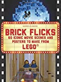 Brick Flicks: 60 Iconic Movie Scenes and Posters to Make From LEGO (Brick...Lego Series)
