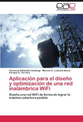 Aplicacion para el diseño y optimizacion de una red inalambrica WiFi: Diseña una red WiFi de forma de lograr la maxima cobertura posible  [Rafaniello Gambogi, Florencia - Ludueña Muniz, Marcos G. - Ferreira, Enrique D.] (Tapa Blanda)
