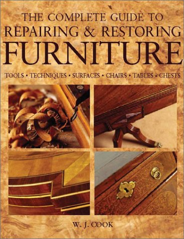 The Complete Guide to Repairing and Restoring Furniture: Tools, Techniques, Surfaces, Chairs, Tables, Chests