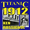 Titanic 1912: The Original News Reporting of the Sinking of the Titanic (       UNABRIDGED) by Ken Rossignol Narrated by Barry Abrams