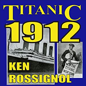 Titanic 1912: The Original News Reporting of the Sinking of the Titanic | [Ken Rossignol]