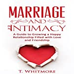 Marriage and Intimacy: A Guide to Growing a Happy Relationship Filled with Love and Friendship | T Whitmore