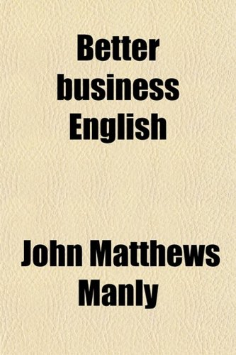 Better Business English; A Working Manual for the Business Writer, Including Ready Reference Helps in the Technical Make-Up of Business