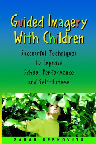 Guided Imagery with Children: Successful Techniques to Improve School Performance and Self-Esteem
