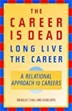 The Career Is Dead—Long Live The Career: A Relational Approach to Careers (Jossey-Bass Business & Management Series)