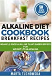 Alkaline Diet Cookbook: Breakfast Recipes: Insanely Good Alkaline Plant-Based Recipes for Weight Loss & Healing (Alkaline Recipes, Plant Based Cookboo