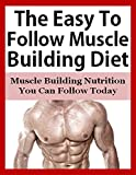 The Easy To Follow Muscle Building Diet: Muscle Building Nutrition You Can Follow Today (Muscle building diet, build muscle, bodybuilding nutrition, muscle ... weight building diet, bodybuilding diet,)