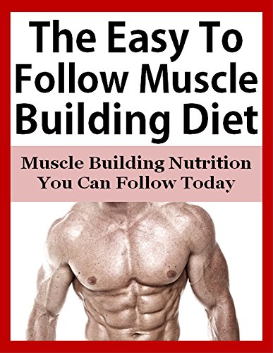 The Easy To Follow Muscle Building Diet: Muscle Building Nutrition You Can Follow Today (Muscle building diet, build muscle, bodybuilding nutrition, muscle ... diet, bodybuilding diet,) (English Edition)