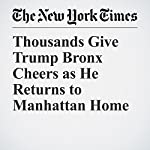 Thousands Give Trump Bronx Cheers as He Returns to Manhattan Home | Matthew Haag,Sarah Maslin Nir