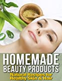 Homemade Beauty Products: 100+ Natural Recipes for Healthy Skin & Hair