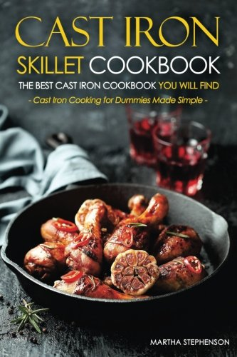Cast Iron Skillet Cookbook, The Best Cast Iron Cookbook You Will Find: Cast Iron Cooking for Dummies Made Simple by Martha Stephenson