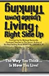 Thinking Upside Down Living Rightside Up: The Way You Think Is How You Live (Volume 1)