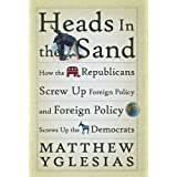 Heads in the Sand: How the Republicans Screw Up Foreign Policy and Foreign Policy Screws Up the Democrats ~ Matthew Yglesias