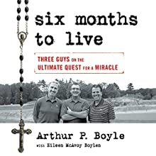 Six Months to Live...: Three Guys on the Ultimate Quest for a Miracle Audiobook by Arthur P. Boyle, Eileen McAvoy Boylen Narrated by Arthur P. Boyle, Eileen McAvoy Boylen