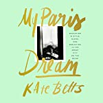 My Paris Dream: An Education in Style, Slang, and Seduction in the Great City on the Seine | Kate Betts