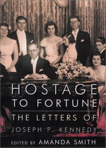 Hostage to Fortune : The Letters of Joseph P. Kennedy, JOSEPH P. KENNEDY, AMANDA SMITH