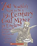 You Wouldn't Want to Be a 19th-century Coal Miner in England!: A Dangerous Job You'd Rather Not Have (You Wouldn't Want to...)