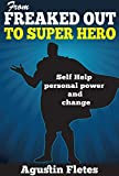FROM FREAKED OUT TO SUPER HERO: Self Help Personal Power and Change (Self Help and Change Book 4)