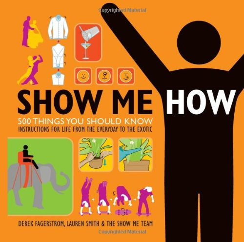 Show Me How: 500 Things You Should Know – Instructions for Life from the Everyday to the Exotic