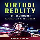 Virtual Reality for Beginners!: How to Understand, Use & Create with VR Hörbuch von Murray Ramirez Gesprochen von: Bo Morgan