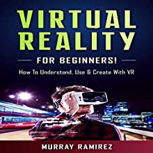 Virtual Reality for Beginners!: How to Understand, Use & Create with VR Audiobook by Murray Ramirez Narrated by Bo Morgan