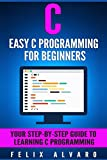 C: Easy C Programming for Beginners, Your Step-By-Step Guide To Learning C Programming (C Programming Series) (English Edi...