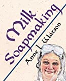 Milk Soapmaking: The Smart and Simple Guide to Making Lovely Milk Soap from Scratch with Cow Milk, Goat Milk, Buttermilk, Cream, Coconut Milk, or Any Other Animal or Plant Milk