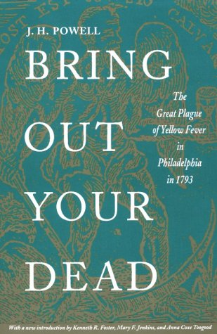 Bring Out Your Dead: The Great Plague of Yellow Fever in Philadelphia in 1793 (Studies in Health Illness and Caregiving), J. H. Powell