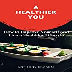 A Healthier You: How to Improve Yourself and Live a Healthier Lifestyle | Anthony Ekanem