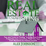 Real Estate Investing: Tips and Tricks on Finding Turn-key Real Estate Properties and Converting Them into Your Cash Machines for Passive Income | Alex Johnson