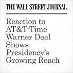 Reaction to AT&T-Time Warner Deal Shows Presidency's Growing Reach | Greg Ip