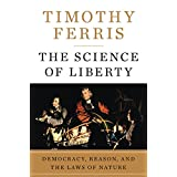 The Science of Liberty: Democracy, Reason, and the Laws of Nature ~ Timothy Ferris