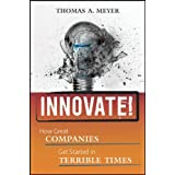 Innovate!: How Great Companies Get Started in Terrible Times ~ Thomas A. Meyer