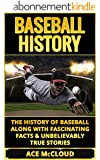 Baseball History: The History of Baseball Along With Fascinating Facts & Unbelievably True Stories (The Best of Baseball History Stories Games Biographies & Autobiographies) (English Edition)