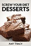 Screw Your Diet Desserts: 42 Freaking Delicious Dessert Recipes