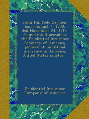 john-fairfield-dryden-born-august-7-1839-died-november-24-1911-founder-and-president-the-prudential-