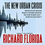 The New Urban Crisis: How Our Cities Are Increasing Inequality, Deepening Segregation, and Failing the Middle Class - and What We Can Do About It | Richard Florida