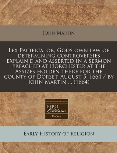 Lex Pacifica, or, Gods own law of determining controversies explain'd and asserted in a sermon preached at Dorchester at the Assizes holden there for ... August 5, 1664 / by John Martin ... (1664)