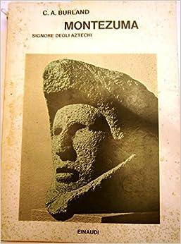 Montezuma signore degli Aztechi: C.A. BURLAND: Amazon.com: Books