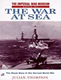 The Imperial War Museum Book of the War at Sea: The Royal Navy in the Second World War (0760302634) by Thompson, Julian