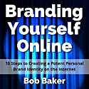 Branding Yourself Online: 10 Steps to Creating a Potent Personal Brand Identity on the Internet Audiobook by Bob Baker Narrated by Bob Baker
