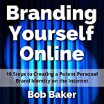 Branding Yourself Online: 10 Steps to Creating a Potent Personal Brand Identity on the Internet | Bob Baker