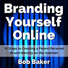 Branding Yourself Online: 10 Steps to Creating a Potent Personal Brand Identity on the Internet (       UNABRIDGED) by Bob Baker Narrated by Bob Baker