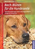 Bach-Blüten für die Hundeseele: Verhaltensstörungen und Erziehungsprobleme erfolgreich behandeln